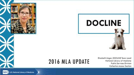2016 MLA UPDATE DOCLINE Elisabeth Unger, DOCLINE Team Lead National Library of Medicine Public Services Division Collection Access Section.