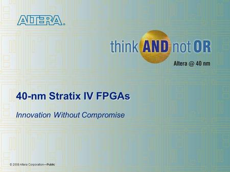 © 2008 Altera Corporation—Public 40-nm Stratix IV FPGAs Innovation Without Compromise.