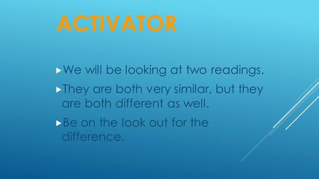 ACTIVATOR  We will be looking at two readings.  They are both very similar, but they are both different as well.  Be on the look out for the difference.