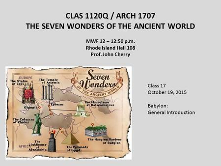CLAS 1120Q / ARCH 1707 THE SEVEN WONDERS OF THE ANCIENT WORLD MWF 12 – 12:50 p.m. Rhode Island Hall 108 Prof. John Cherry Class 17 October 19, 2015 Babylon: