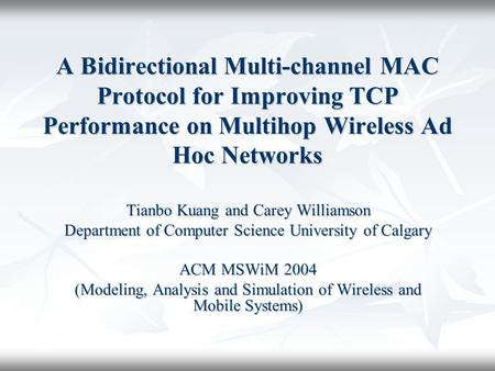 A Bidirectional Multi-channel MAC Protocol for Improving TCP Performance on Multihop Wireless Ad Hoc Networks Tianbo Kuang and Carey Williamson Department.