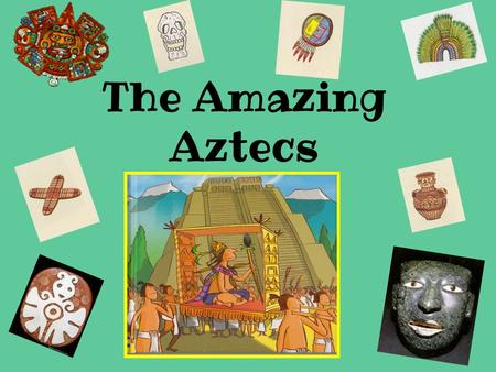 The Amazing Aztecs. OBJECTIVES I CAN… …Describe elements of Aztec Culture …Compare and contrast Aztec Culture and daily life with my own culture and life.