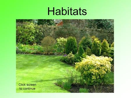 Habitats Click screen to continue. Learning Objectives: Do I understand the terms 'habitats' and 'organisms'? Do I understand the interdependence of living.