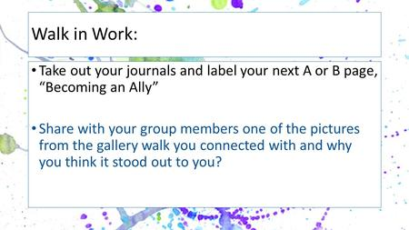 "Walk in Work: Take out your journals and label your next A or B page, ""Becoming an Ally"" Share with your group members one of the pictures from the gallery."
