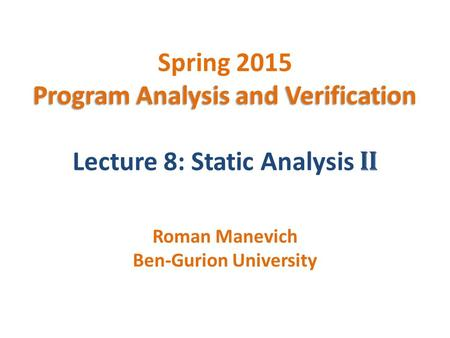 Program Analysis and Verification Spring 2015 Program Analysis and Verification Lecture 8: Static Analysis II Roman Manevich Ben-Gurion University.