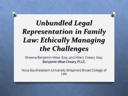 Unbundled Legal Representation in Family Law: Ethically Managing the Challenges Sheena Benjamin-Wise, Esq. and Hilary Creary, Esq. Benjamin-Wise Creary,