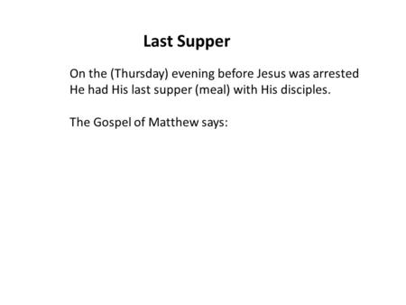 Last Supper On the (Thursday) evening before Jesus was arrested He had His last supper (meal) with His disciples. The Gospel of Matthew says: