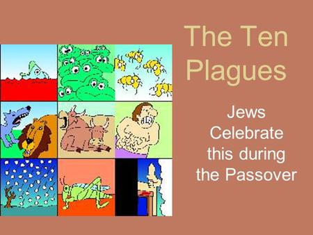 The Ten Plagues Jews Celebrate this during the Passover.