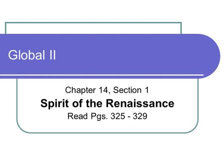 Global II Chapter 14, Section 1 Spirit of the Renaissance Read Pgs. 325 - 329.