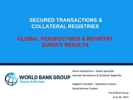SECURED TRANSACTIONS & COLLATERAL REGISTRIES GLOBAL PERSPECTIVES & REGISTRY SURVEY RESULTS Elaine MacEachern – Global Specialist Secured Transactions &