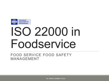 ISO 22000 in Foodservice FOOD SERVICE FOOD SAFETY MANAGEMENT DR. BRIAN A NUMMER © 2014.