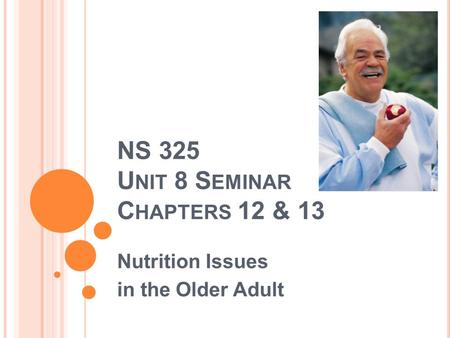 NS 325 U NIT 8 S EMINAR C HAPTERS 12 & 13 Nutrition Issues in the Older Adult.