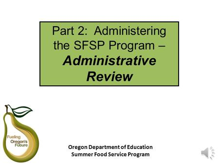 Part 2: Administering the SFSP Program – Administrative Review Oregon Department of Education Summer Food Service Program.