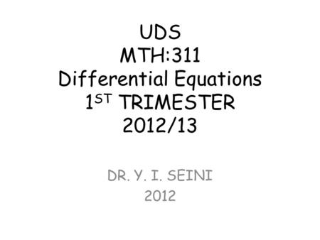 UDS MTH:311 Differential Equations 1 ST TRIMESTER 2012/13 DR. Y. I. SEINI 2012.