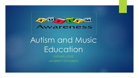 Autism and Music Education MICHAEL LIONE UNIVERSITY OF FLORIDA.