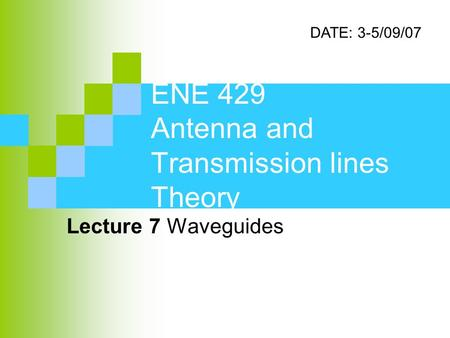ENE 429 Antenna and Transmission lines Theory Lecture 7 Waveguides DATE: 3-5/09/07.
