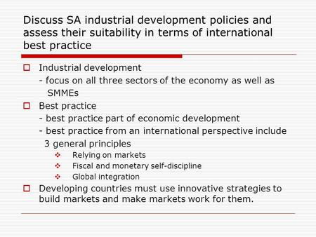 Discuss SA industrial development policies and assess their suitability in terms of international best practice Industrial development - focus on all three.