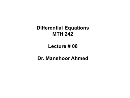 Differential Equations MTH 242 Lecture # 08 Dr. Manshoor Ahmed.