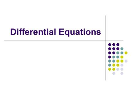 Differential Equations. Ordinary differential equation (ODE), Partial differential equation (PDE)  Order : highest derivative in equation.