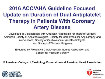 2016 ACC/AHA Guideline Focused Update on Duration of Dual Antiplatelet Therapy in Patients With Coronary Artery Disease Developed in Collaboration with.