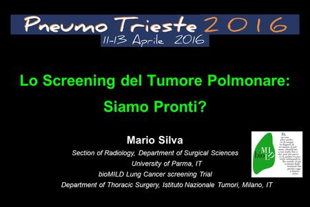 Lo Screening del Tumore Polmonare: Siamo Pronti? Mario Silva Section of Radiology, Department of Surgical Sciences University of Parma, IT bioMILD Lung.