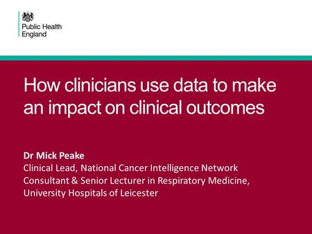 How clinicians use data to make an impact on clinical outcomes Dr Mick Peake Clinical Lead, National Cancer Intelligence Network Consultant & Senior Lecturer.
