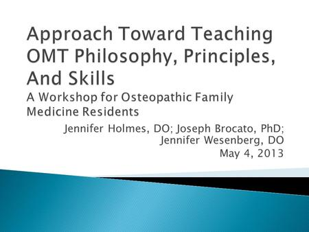 Jennifer Holmes, DO; Joseph Brocato, PhD; Jennifer Wesenberg, DO May 4, 2013.