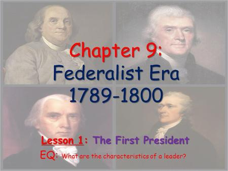 Chapter 9: Federalist Era 1789-1800 Chapter 9: Federalist Era 1789-1800 Lesson 1: The First President Lesson 1: The First President EQ: What are the characteristics.