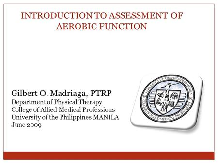 INTRODUCTION TO ASSESSMENT OF AEROBIC FUNCTION Gilbert O. Madriaga, PTRP Department of Physical Therapy College of Allied Medical Professions University.