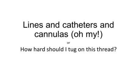 Lines and catheters and cannulas (oh my!) or How hard should I tug on this thread?