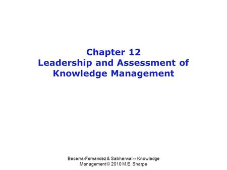 Becerra-Fernandez & Sabherwal -- Knowledge Management © 2010 M.E. Sharpe Chapter 12 Leadership and Assessment of Knowledge Management.