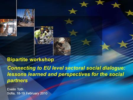 Bipartite workshop Connecting to EU level sectoral social dialogue: lessons learned and perspectives for the social partners Evelin Toth Sofia, 18-19 February.
