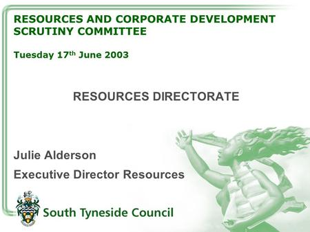 RESOURCES AND CORPORATE DEVELOPMENT SCRUTINY COMMITTEE Tuesday 17 th June 2003 RESOURCES DIRECTORATE Julie Alderson Executive Director Resources.