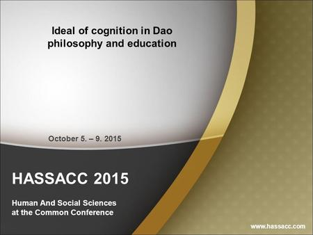 HASSACC 2015 Human And Social Sciences at the Common Conference Ideal of cognition in Dao philosophy and education www.hassacc.com October 5. – 9. 2015.