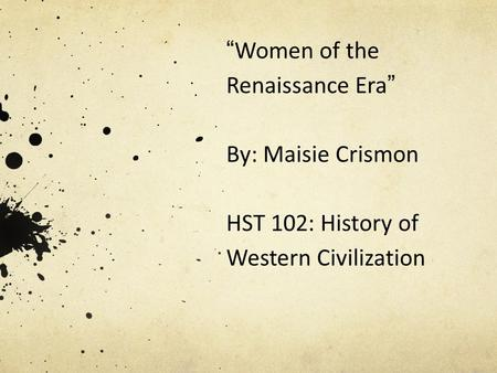 """ Women of the Renaissance Era "" By: Maisie Crismon HST 102: History of Western Civilization."