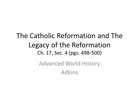 The Catholic Reformation and The Legacy of the Reformation Ch. 17, Sec. 4 (pgs. 498-500) Advanced World History Adkins.