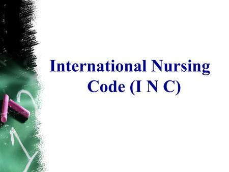 International Nursing Code (I N C). International Nursing Code. (I N C) The basic responsibility of the nurse is to preserve life, to prevents suffering,