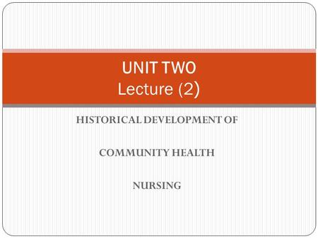 HISTORICAL DEVELOPMENT OF COMMUNITY HEALTH NURSING UNIT TWO Lecture (2(