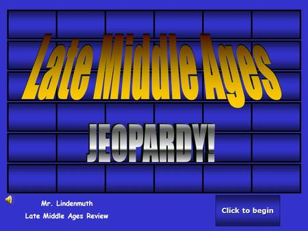 Click to begin Click to begin Mr. Lindenmuth Late Middle Ages Review.