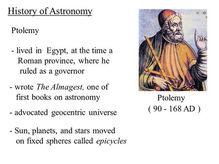 Ptolemy ( 90 - 168 AD ) History of Astronomy - lived in Egypt, at the time a Roman province, where he ruled as a governor - wrote The Almagest, one of.