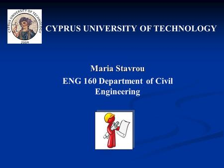 Maria Stavrou ENG 160 Department of Civil Engineering CYPRUS UNIVERSITY OF TECHNOLOGY.