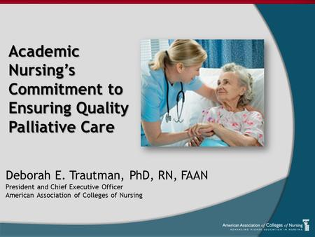 Academic Nursing's Commitment to Ensuring Quality Palliative Care Deborah E. Trautman, PhD, RN, FAAN President and Chief Executive Officer American Association.