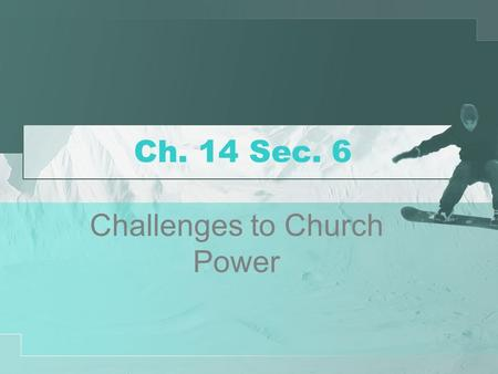 Ch. 14 Sec. 6 Challenges to Church Power. Church Power Weakens After Pope Innocent III, the worldly power of the church weakened The kings of England,