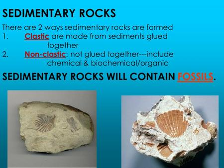 SEDIMENTARY ROCKS There are 2 ways sedimentary rocks are formed 1. Clastic are made from sediments glued together 2. Non-clastic : not glued together---include.