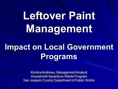 Leftover Paint Management Impact on Local Government Programs Kimbra Andrews, Management Analyst Household Hazardous Waste Program San Joaquin County Department.