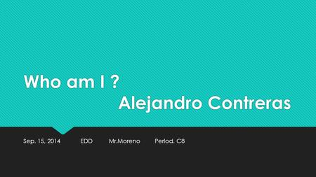 Who am I ? Alejandro Contreras Sep. 15, 2014 EDD Mr.Moreno Period. C8.