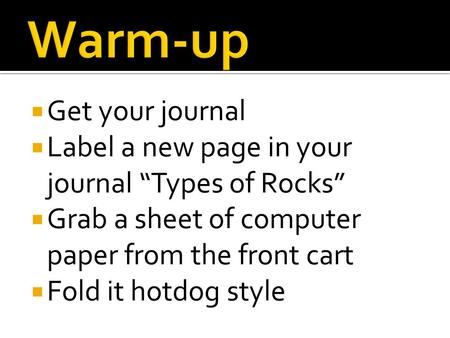 " Get your journal  Label a new page in your journal ""Types of Rocks""  Grab a sheet of computer paper from the front cart  Fold it hotdog style."