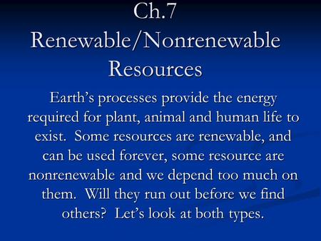 Ch.7 Renewable/Nonrenewable Resources Earth's processes provide the energy required for plant, animal and human life to exist. Some resources are renewable,