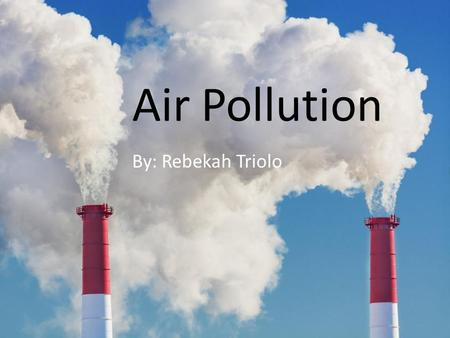 Air Pollution By: Rebekah Triolo. Thoughts? What do you think of when introduced to this general topic of air pollution?
