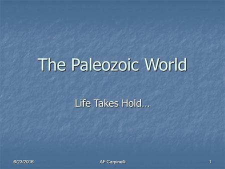 6/23/2016AF Carpinelli 1 The Paleozoic World Life Takes Hold…